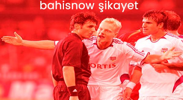 Bahisnow hakkında şikayetler futbolcu hakeme bağırıyor spor bahisleri